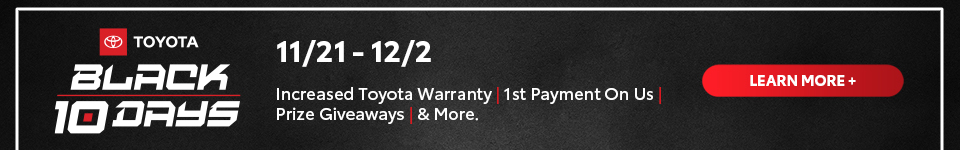 Toyota Black 10 Days Sales Event: 11/21 - 12/2  Increased Toyota Warranty, 1st Payment On Us, Prize Giveaways &  More
